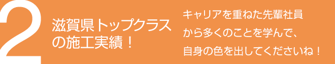2.滋賀県トップクラスの施工実績! - キャリアを重ねた先輩社員から多くのことを学んで、自身の色を出してくださいね!