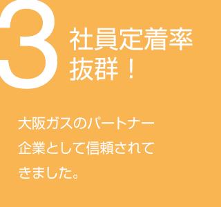 3.社員定着率抜群! - 大阪ガスのパートナー企業として信頼されてきました。